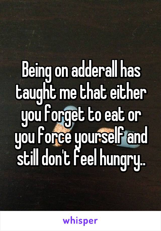 Being on adderall has taught me that either you forget to eat or you force yourself and still don't feel hungry..