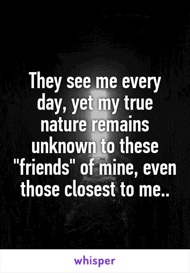 """They see me every day, yet my true nature remains unknown to these """"friends"""" of mine, even those closest to me.."""