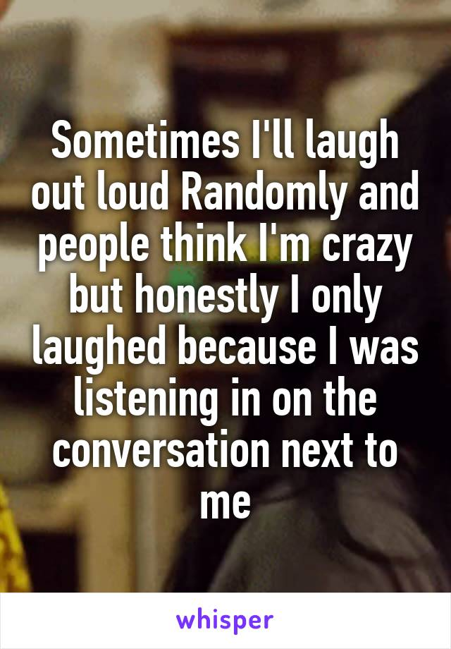Sometimes I'll laugh out loud Randomly and people think I'm crazy but honestly I only laughed because I was listening in on the conversation next to me