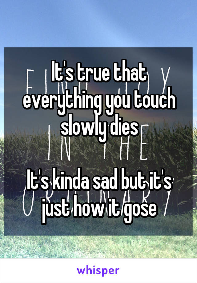 It's true that everything you touch slowly dies  It's kinda sad but it's just how it gose