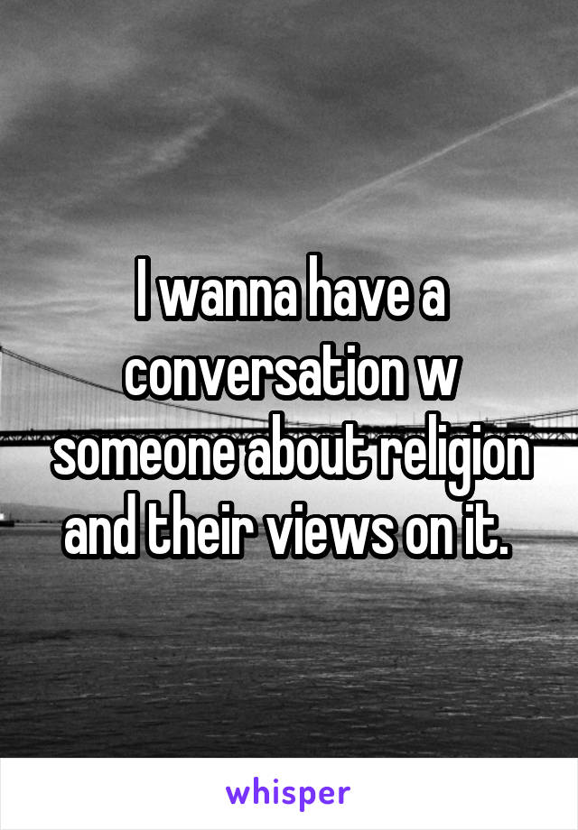 I wanna have a conversation w someone about religion and their views on it.