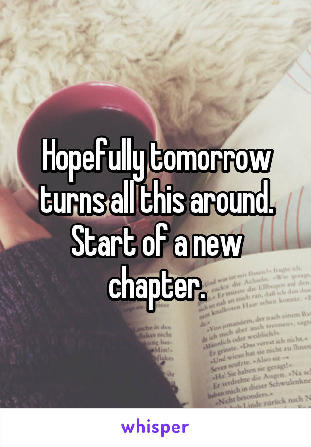 Hopefully tomorrow turns all this around. Start of a new chapter.