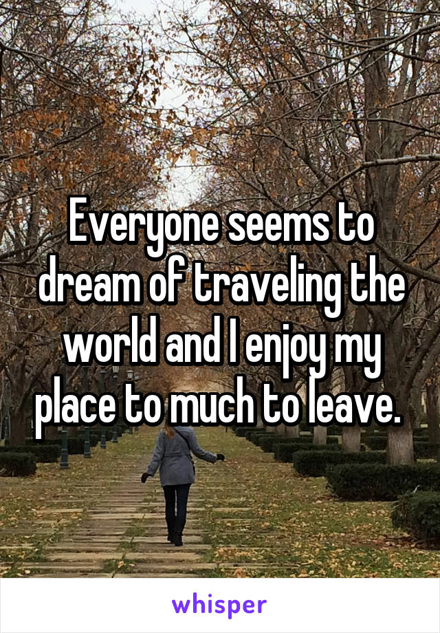 Everyone seems to dream of traveling the world and I enjoy my place to much to leave.