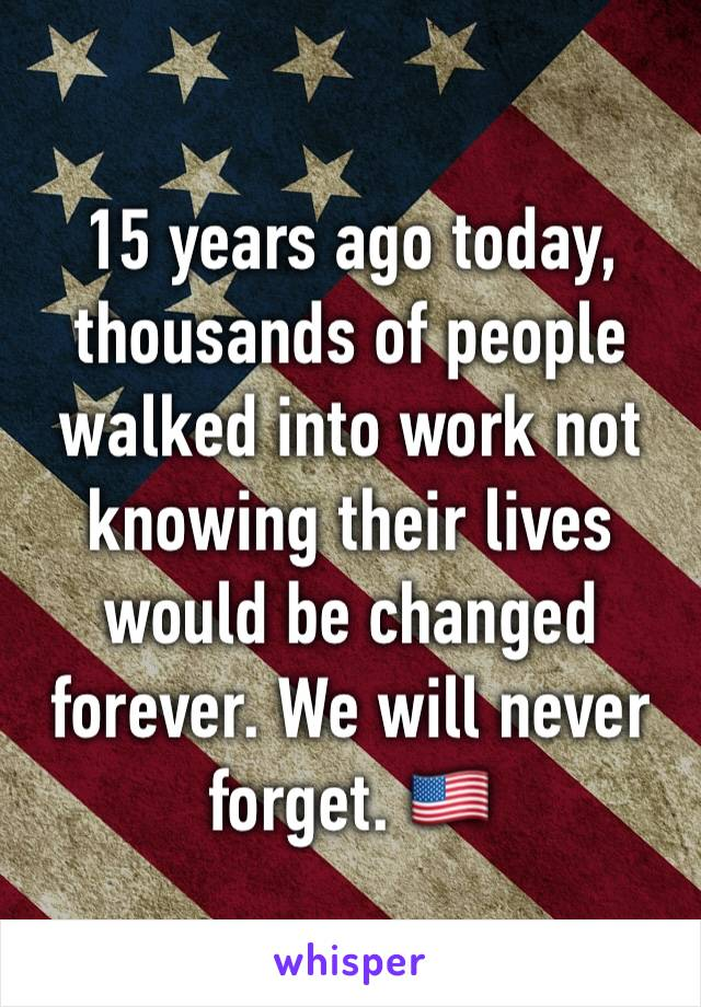 15 years ago today, thousands of people walked into work not knowing their lives would be changed forever. We will never forget. 🇺🇸