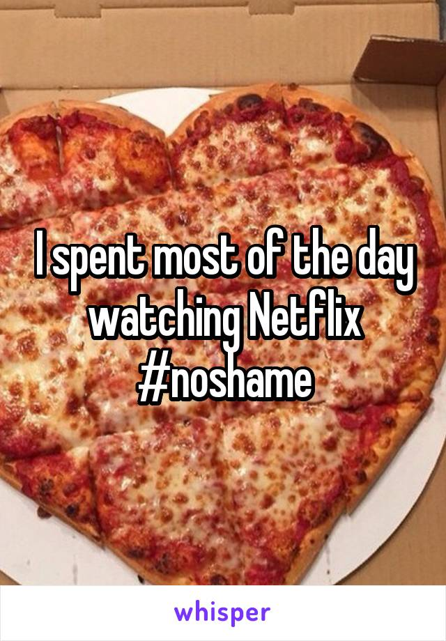 I spent most of the day watching Netflix #noshame
