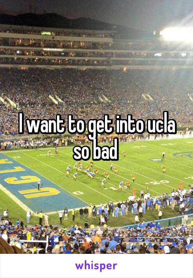 I want to get into ucla so bad