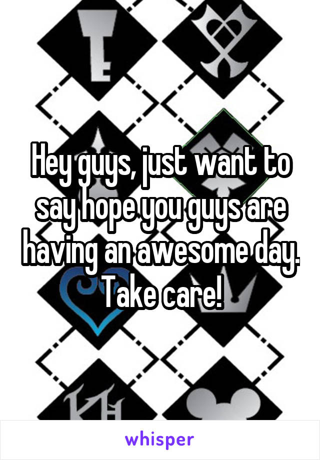 Hey guys, just want to say hope you guys are having an awesome day. Take care!