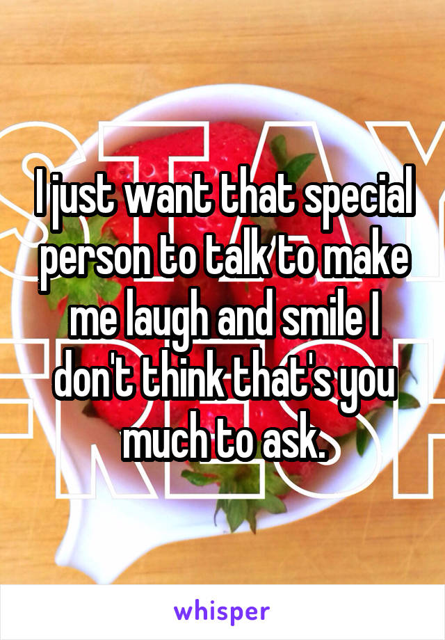 I just want that special person to talk to make me laugh and smile I don't think that's you much to ask.