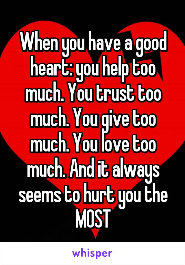 When you have a good heart: you help too much. You trust too much. You give too much. You love too much. And it always seems to hurt you the MOST