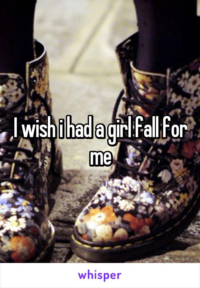 I wish i had a girl fall for me