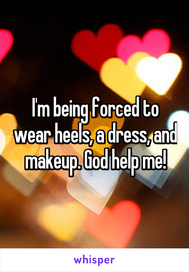 I'm being forced to wear heels, a dress, and makeup. God help me!
