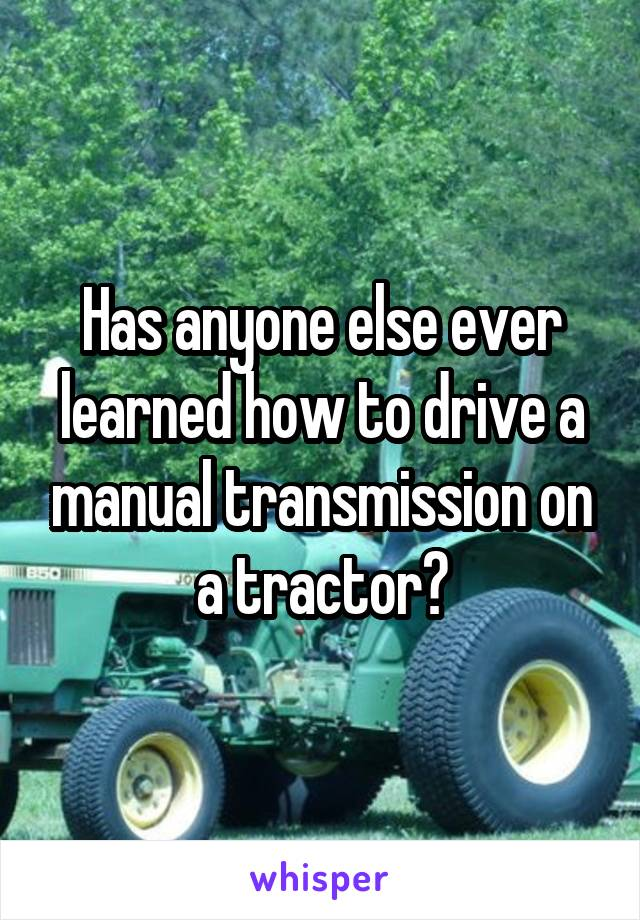 Has anyone else ever learned how to drive a manual transmission on a tractor?