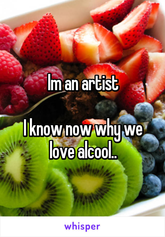 Im an artist  I know now why we love alcool..