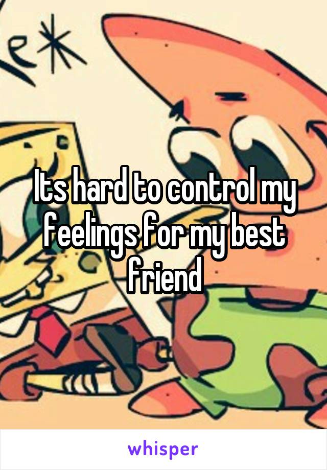 Its hard to control my feelings for my best friend