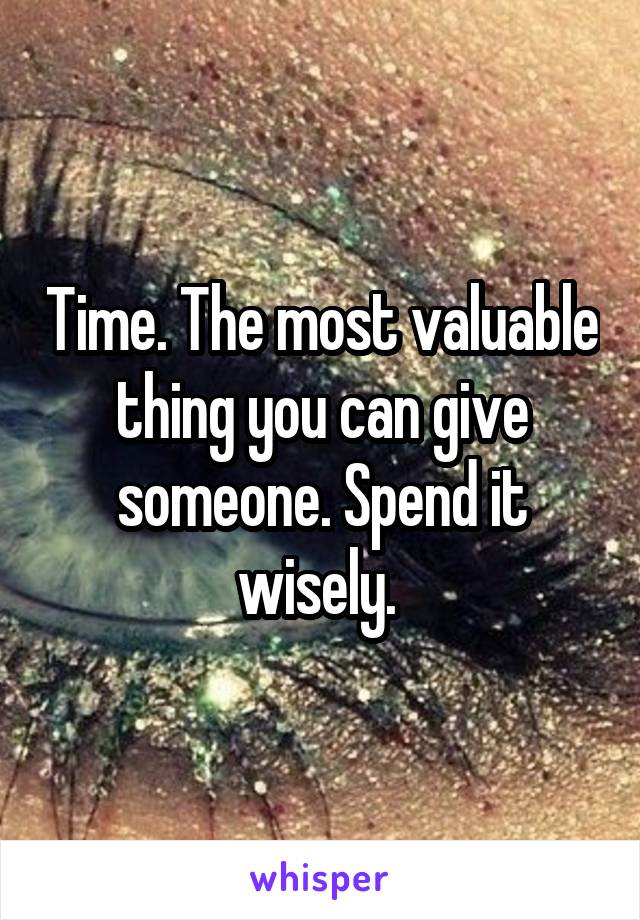 Time. The most valuable thing you can give someone. Spend it wisely.