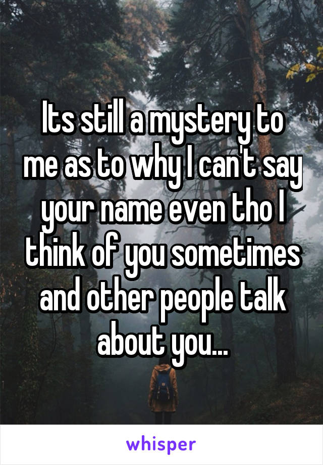 Its still a mystery to me as to why I can't say your name even tho I think of you sometimes and other people talk about you...