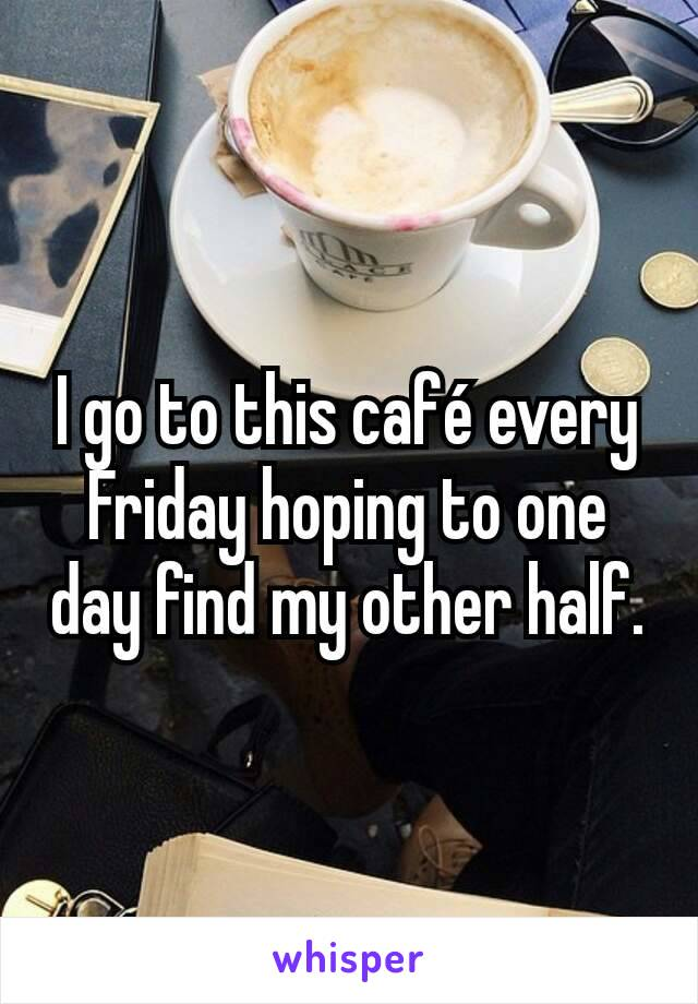 I go to this café every Friday hoping to one day find my other half.