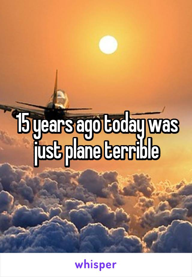 15 years ago today was just plane terrible