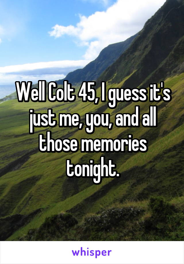 Well Colt 45, I guess it's just me, you, and all those memories tonight.