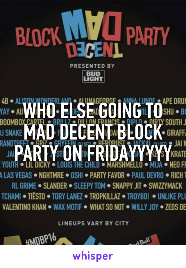WHO ELSE GOING TO MAD DECENT BLOCK PARTY ON FRIDAYYYYY