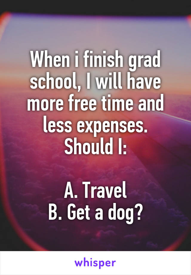 When i finish grad school, I will have more free time and less expenses. Should I:  A. Travel B. Get a dog?