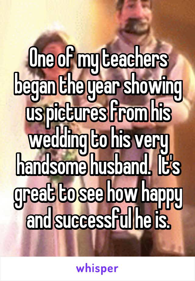 One of my teachers began the year showing us pictures from his wedding to his very handsome husband.  It's great to see how happy and successful he is.