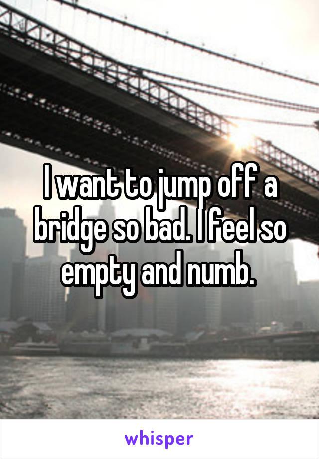 I want to jump off a bridge so bad. I feel so empty and numb.