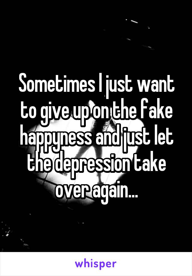 Sometimes I just want to give up on the fake happyness and just let the depression take over again...