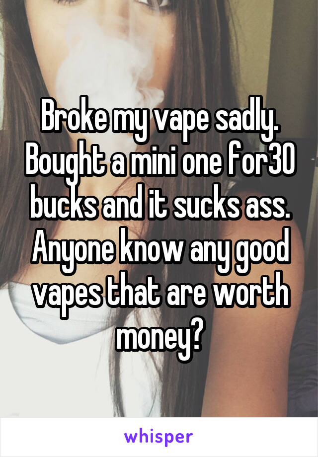 Broke my vape sadly. Bought a mini one for30 bucks and it sucks ass. Anyone know any good vapes that are worth money?
