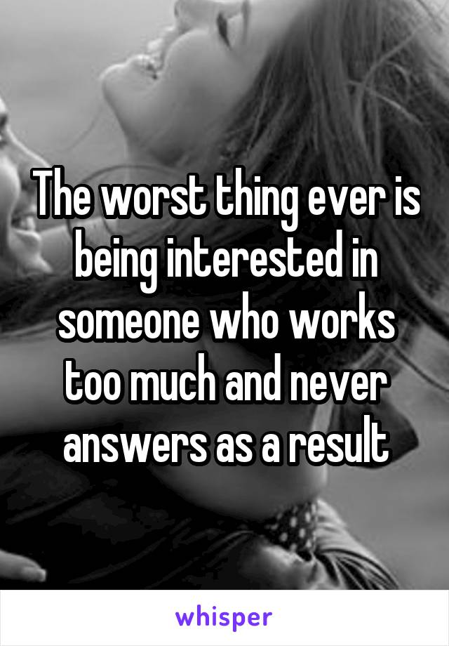 The worst thing ever is being interested in someone who works too much and never answers as a result