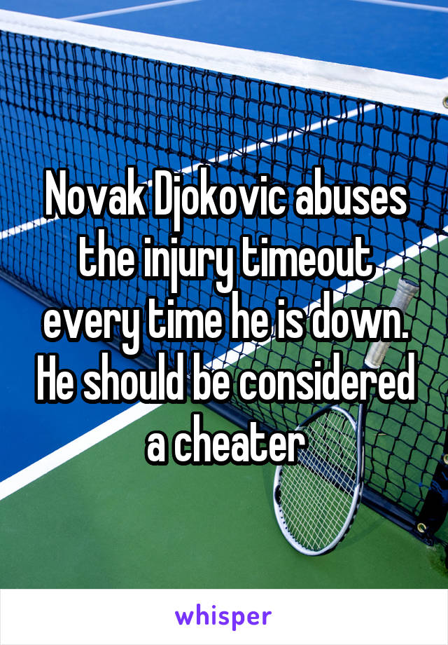 Novak Djokovic abuses the injury timeout every time he is down. He should be considered a cheater