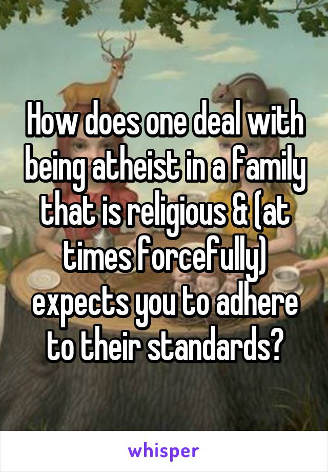 How does one deal with being atheist in a family that is religious & (at times forcefully) expects you to adhere to their standards?