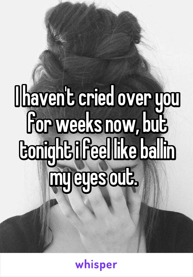 I haven't cried over you for weeks now, but tonight i feel like ballin my eyes out.