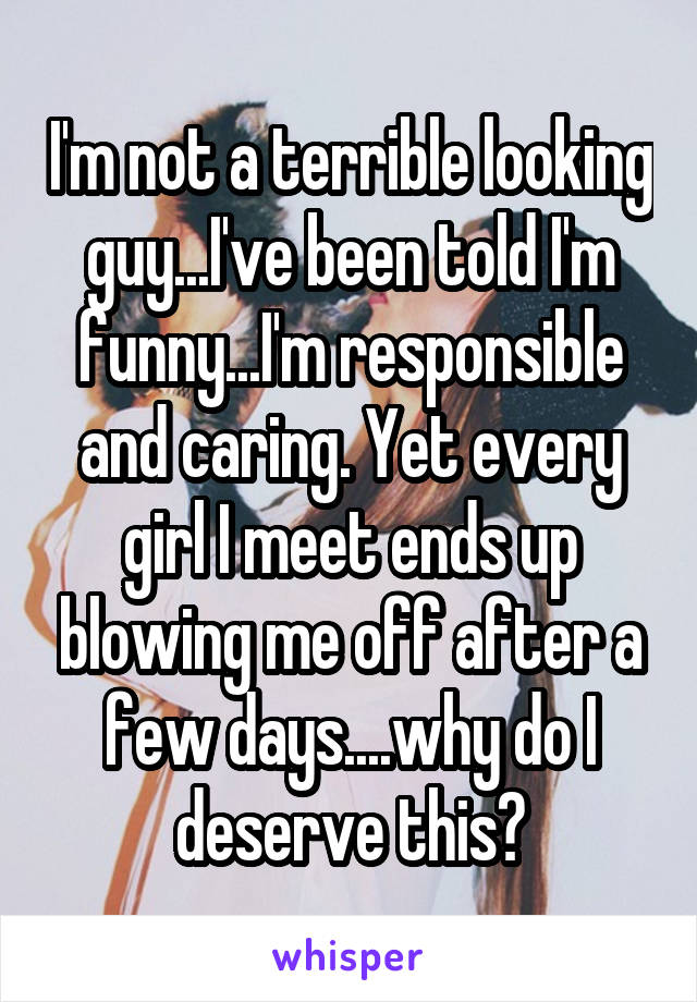 I'm not a terrible looking guy...I've been told I'm funny...I'm responsible and caring. Yet every girl I meet ends up blowing me off after a few days....why do I deserve this?