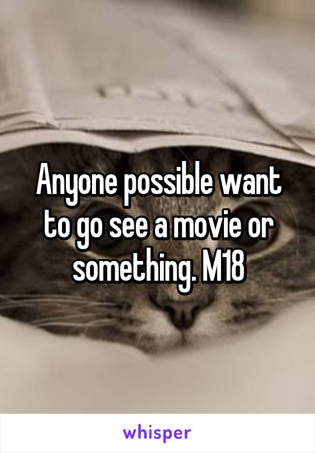 Anyone possible want to go see a movie or something. M18