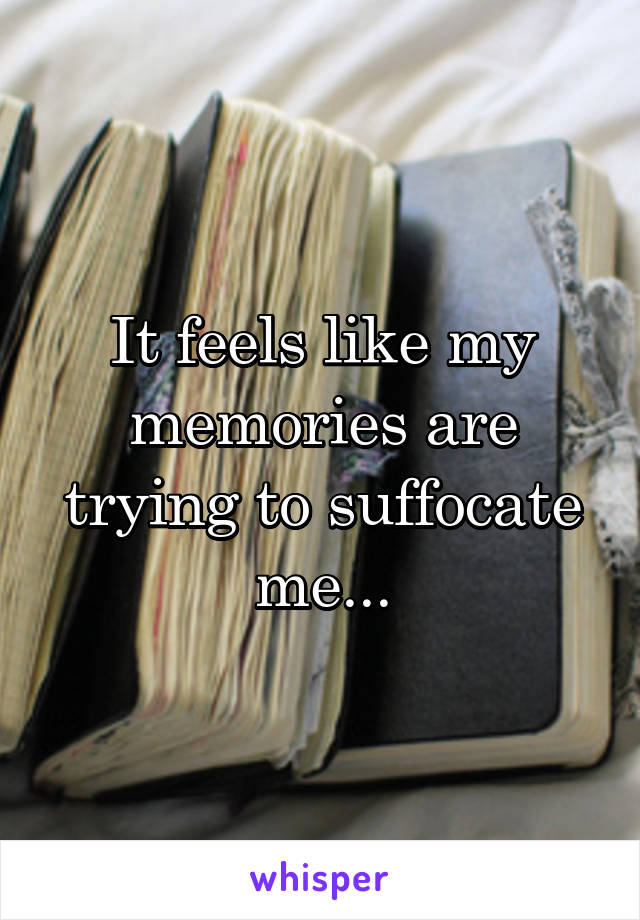 It feels like my memories are trying to suffocate me...