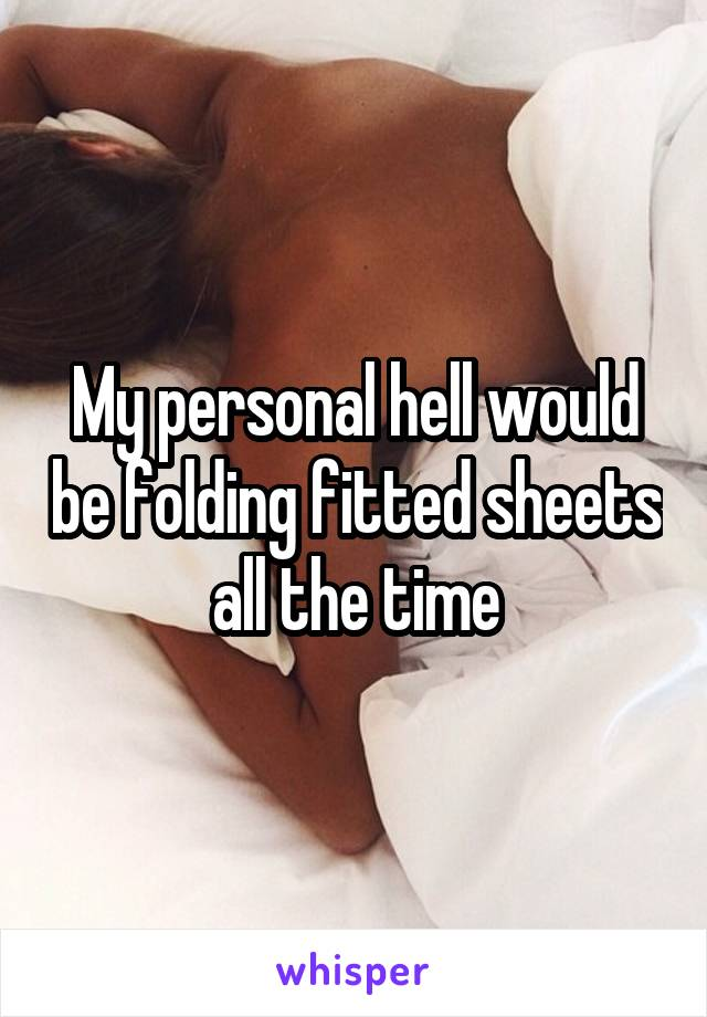 My personal hell would be folding fitted sheets all the time