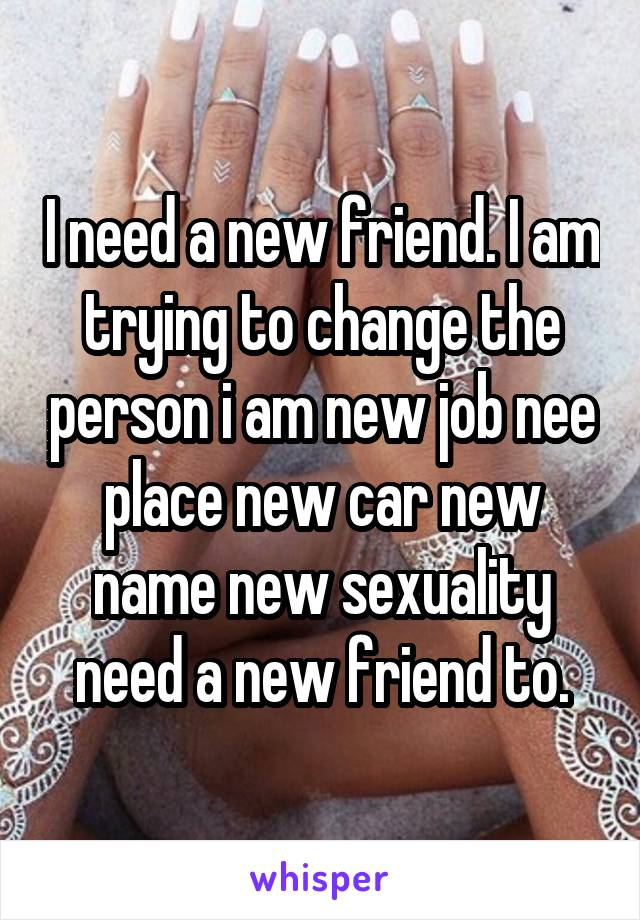 I need a new friend. I am trying to change the person i am new job nee place new car new name new sexuality need a new friend to.