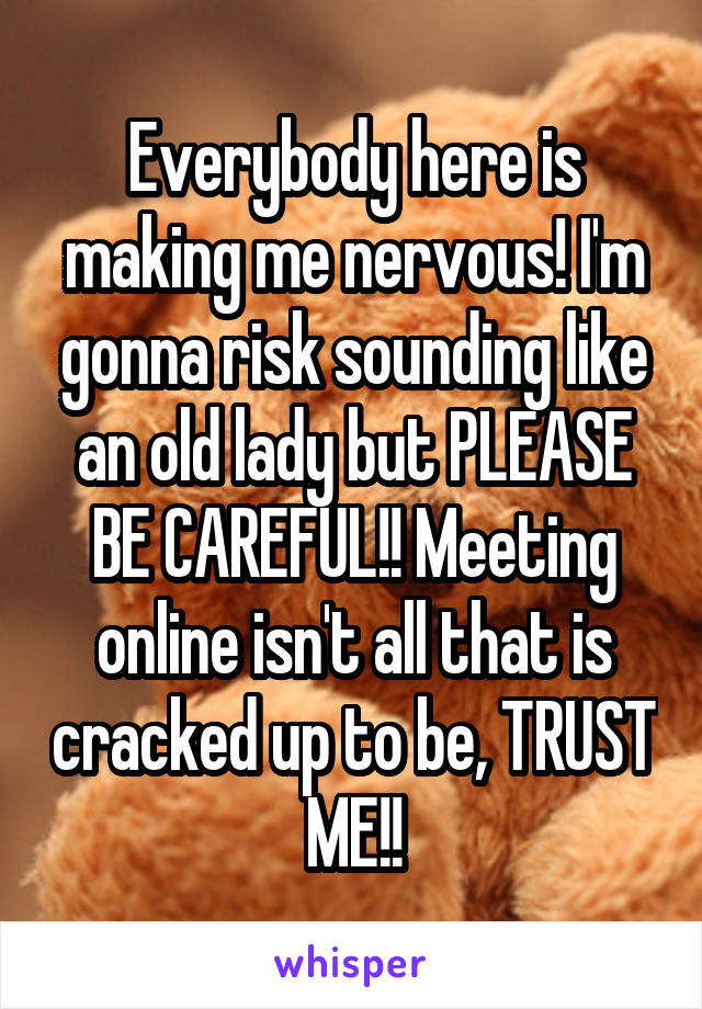 Everybody here is making me nervous! I'm gonna risk sounding like an old lady but PLEASE BE CAREFUL!! Meeting online isn't all that is cracked up to be, TRUST ME!!