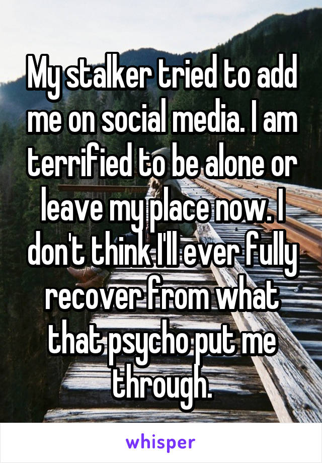 My stalker tried to add me on social media. I am terrified to be alone or leave my place now. I don't think I'll ever fully recover from what that psycho put me through.
