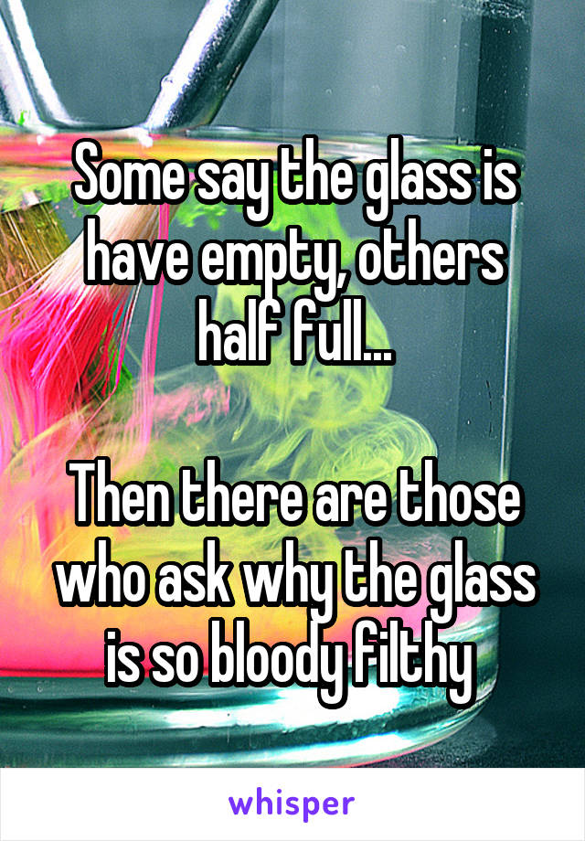 Some say the glass is have empty, others half full...  Then there are those who ask why the glass is so bloody filthy