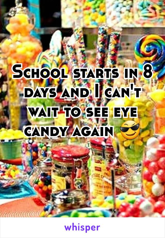 School starts in 8 days and I can't wait to see eye candy again 😎