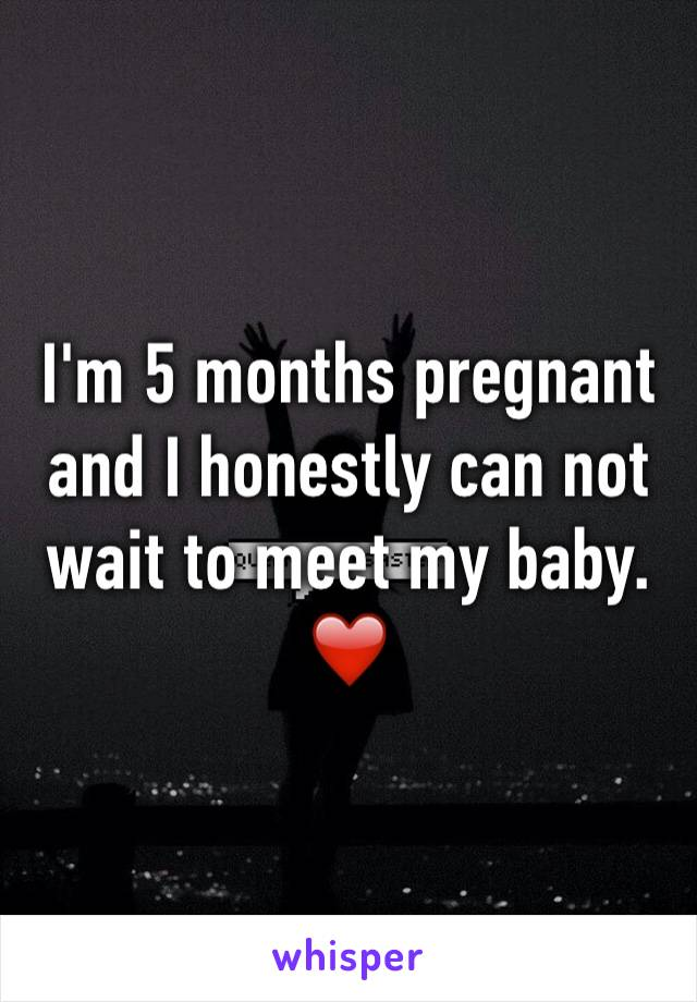 I'm 5 months pregnant and I honestly can not wait to meet my baby. ❤️