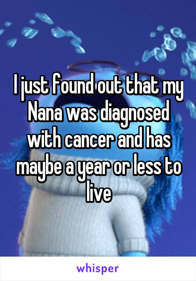 I just found out that my Nana was diagnosed with cancer and has maybe a year or less to live