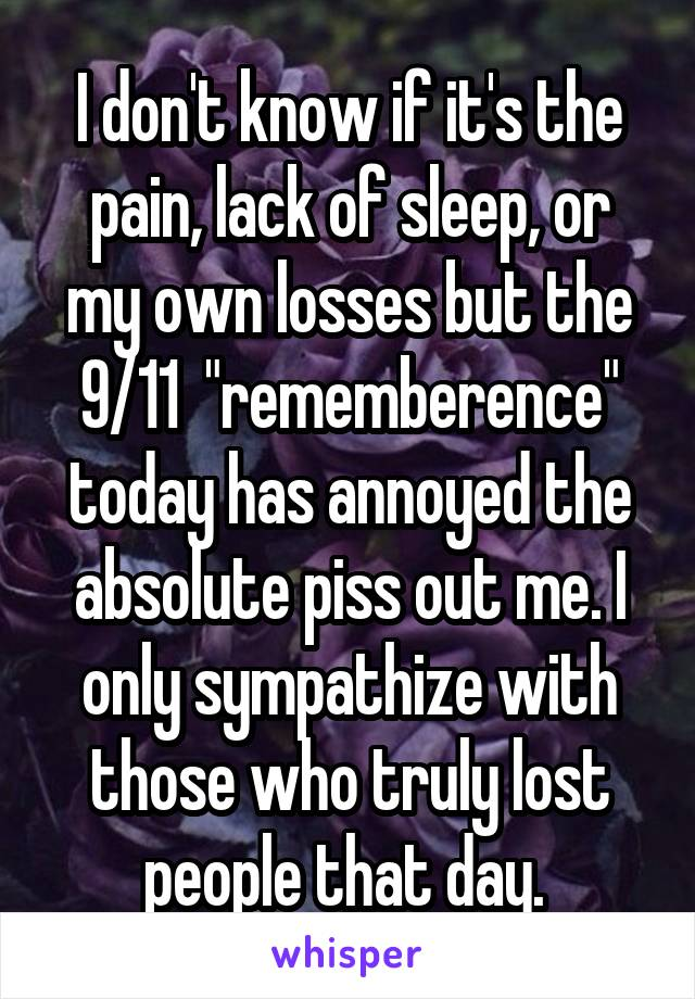 "I don't know if it's the pain, lack of sleep, or my own losses but the 9/11  ""rememberence"" today has annoyed the absolute piss out me. I only sympathize with those who truly lost people that day."