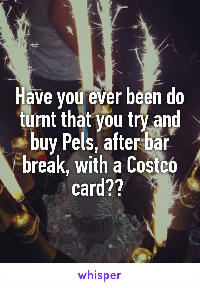 Have you ever been do turnt that you try and buy Pels, after bar break, with a Costco card??