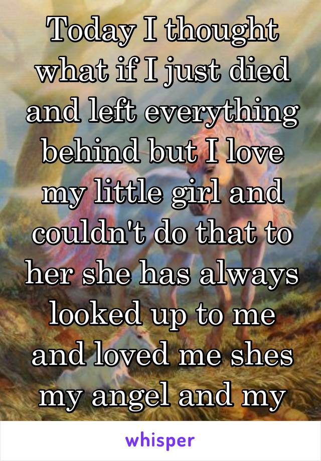 Today I thought what if I just died and left everything behind but I love my little girl and couldn't do that to her she has always looked up to me and loved me shes my angel and my life xx