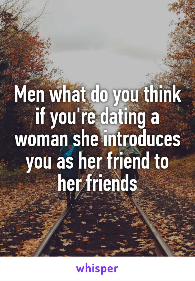 Men what do you think if you're dating a woman she introduces you as her friend to her friends