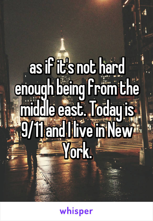 as if it's not hard enough being from the middle east. Today is 9/11 and I live in New York.