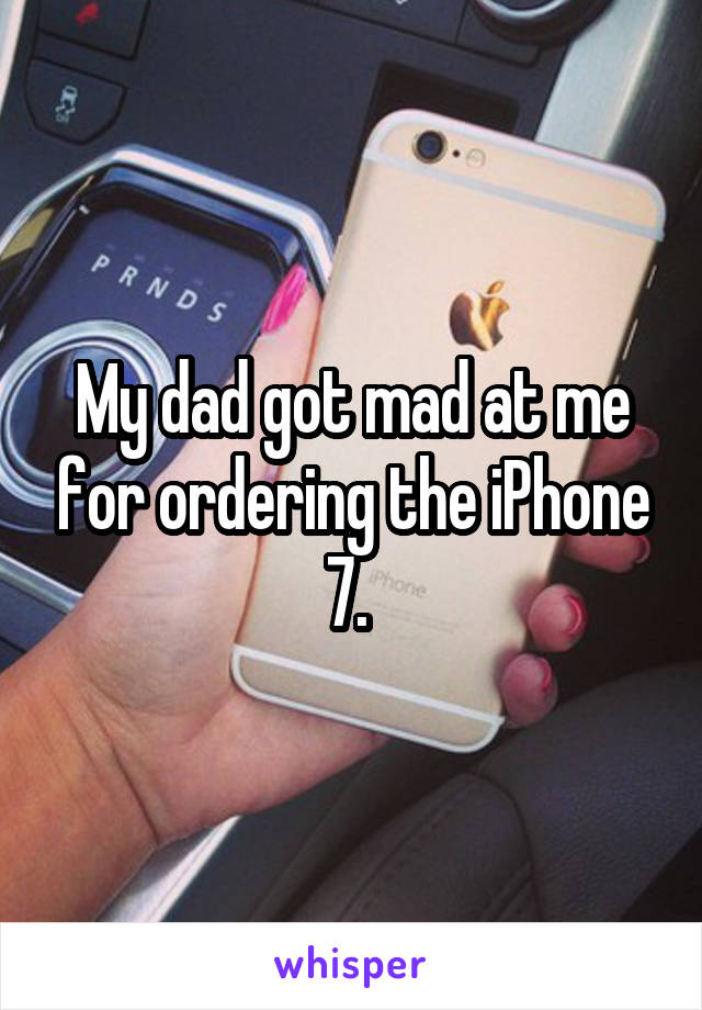 My dad got mad at me for ordering the iPhone 7.